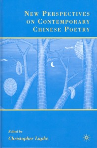 Christopher Lupke, ed. New Perspectives on Contemprary Chinese Poetry.  New York: Palgrave Macmillan, 2007. xviii + 238 pp. ISBN: 9781403976079 (cloth).