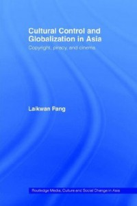 Laikwan Pang. Cultural Control and  Globalization in Asia: Copyright, Piracy, and Cinema. London and New York: Routledge, 2006. ISBN: 9780415352017 (Hdb); ISBN: 9780415426893 (Ppb)