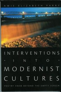 Amie Elizabeth Parry. Interventions into Modernist Cultures: Poetry from Beyond the Empty Screen.  Durham: Duke University Press, 2007. xii + 243 pp.   ISBN: 978-0-520-22451-3 (cloth); ISBN: 978-0-520-24944-8 (paper)