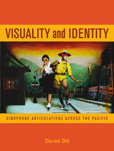 Shu-mei Shih. Visuality and Identity: Sinophone Articulations Across the Pacific. Berkeley: University of California Press, 2007. xii + 243 pp. ISBN: 978-0-520-22451-3 (cloth); ISBN: 978-0-520-24944-8 (paper)