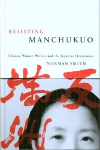 Norman Smith. Resisting Manchukuo: Chinese Women Writers    and the Japanese Occupation.  Vancouver: University of British Columbia Press, 2007. pp, 216. ISBN  9780774813358  (cloth).