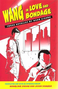 Wang Xiaobo. Wang in Love and Bondage: Three Novellas by Wang Xiaobo. Trs. Hongling Zhang and Jason Sommer.    Albany: State University of New York Press, 2007. pp, 155. ISBN 978-0-7914-7065-7 (cloth).
