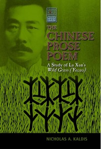 Nicholas A. Kaldis. The Chinese Prose Poem: A Study of Lu Xun's Wild Grass (Yecao). Amherst, NY: Cambria Press, 2014. 380 pp. ISBN-13: 9781604978636.