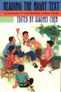 Xiaomei Chen, ed. Reading  the Right Text: An Anthology of Contemporary Chinese Drama.            Honolulu: University of Hawai'i Press, 2003. 464 pp. US $65.00, ISBN:            0-8248-2505-5 (cloth); US $29.95, ISBN: 0-8248-2689-2.