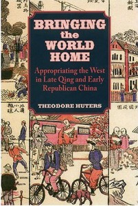 Theodore Huters. Bringing the World Home: Appropriating the West in Late Qing and Early Republican China.  Honolulu: University of Hawai'i Press, 2005. 384 pp. ISBN: 978-0-8248-2838-7 (cloth), $57.00.