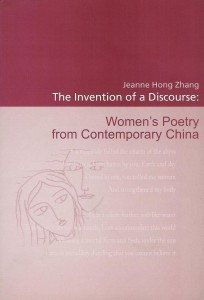 Zhang, Jeanne Hong. The Invention of a Discourse:  Women's Poetry from Contemporary China. Leiden:              CNWS Publications, 2004. 304 pp. ISBN: 90-5789-096-8.