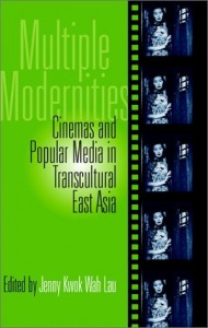 Jenny Kwok Wah Lau, eds.              Multiple Modernities: Cinemas              and Popular Media in Transcultural Asia. Philadelphia: Temple University Press, 2003. ISBN:              Cloth: 1-56639-985-8; Paper: 1-56639-986-6.