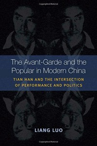 Liang Luo, The Avant-garde and the Popular in Modern China: Tian Han and the Intersection of Performance and Politics. Ann Arbor: The University of Michigan Press, 2014. 368 pp. ISBN-10: 0472052179; ISBN-13: 978-0472052172.