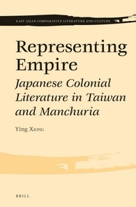 Ying Xiong, Representing Empire: Japanese Colonial Literature in Taiwan and Manchuria. Leiden: Brill, 2014.  375 pp. ISBN13: 9789004274105; E-ISBN: 9789004274112