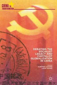 Xueping Zhong and Ban Wang, eds. Debating the Socialist Legacy And Capitalist Globalization in China. Palgrave Macmillan 2014. 287 pp. ISBN: 978-1-137-02076-5 (Hardback: $100)