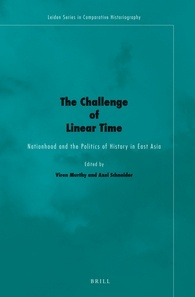 Viren Murthy and Axel Schneider, eds., The Challenge of Linear Time: Nationhood and the Politics of History in East Asia. Leiden and Boston: Brill, 2014. 301 pp. ISBN13: 9789004260139; E-ISBN: 9789004260146 (Hardback: €115, $149)