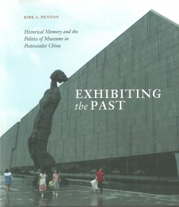 Kirk A. Denton, Exhibiting the Past: Historical Memory and the Politics of Museums in Postsocialist China. Honolulu: University of Hawai'i Press, 2104. 360pp. ISBN: 978-0-8248-3687-0 (Cloth: $59.00)
