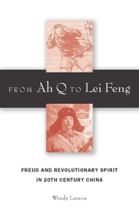 Wendy Larson, From Ah Q to Lei Feng: Freud and Revolutionary Spirit in 20th Century China. Stanford, CA: Stanford University Press, 2009. xii, 322 pp. ISBN-10: 0-8047-0075-3 (Hardback: $57.50)