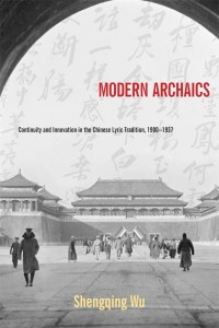 Shengqing Wu, Modern Archaics: Continuity and Innovation in the Chinese Lyric Tradition, 1900-1937. Cambridge, MA: Harvard University Asia Center: 2013. pp. xviii + 437.  ISBN: 978-0-674-72667-3 (Hardcover).