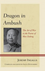 Jeremy Ingalls (compiled and edited by Allen Wittenborn). Dragon in Ambush: The Art of War in the Poems of Mao Zedong. Lanham, MD: Lexington Books, 2013. 420 pp. ISBN: 978-0-7391-7782-2  Hardback ($90.00 / £60.00); E-ISBN: 978-0-7391-7783-9  eBook ($89.99 / £60.00)