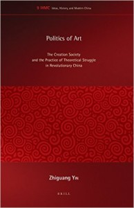Zhiguang Yin. Politics of Art: The Creation Society and the Practice of Theoretical Struggle in Revolutionary China. Leiden: Brill, 2014. 259 pp. ISBN13: 9789004281776 (cloth); E-ISBN: 9789004281783 (e-book)