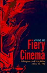 Weihong Bao, Fiery Cinema: The Emergence of an Affective Medium in China, 1915–1945. Minneapolis: University of Minnesota Press, 2015. 464 pp. ISBN: 978-0-8166-8134-1 (Paperback: $30.00)