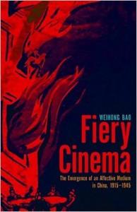 Weihong Bao, Fiery Cinema: The Emergence of an Affective Medium in China, 1915–1945. Minneapolis: University of Minnesota Press, 2015. 464 pp. ISBN: 978-0-8166-8134-1 (Paperback: $30.00)