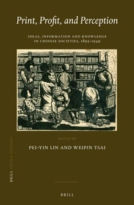 Pei-yin Lin and Weipin Tsai, eds . Print, Profit, and Perception: Ideas, Information and Knowledge in Chinese Societies 1895-1949. Leiden: Brill, 2014. 276 pp. ISBN13: 9789004259102. $149.00 (cloth)