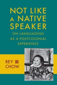 Rey Chow, Not Like a Native Speaker: On Language As a Postcolonial Experience. New York: Columbia University Press, 2014. 192 pp. ISBN: 9780231151450 ($27.00) Paperback; ISBN: 9780231151443 ($80.00) Hardcover; ISBN: 9780231522717 ($26.99) E-book