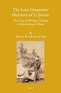 Kenny Kwok-kwan Ng, The Lost Geopoetic Horizon of Li Jieren: The Crisis of Writing Chengdu in Revolutionary China. Leiden: Brill Publishers, 2015. xiii + 305 pp. ISBN: 97890042926429; €143 (Hardback)