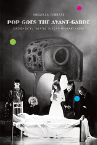 Rossella Ferrari, Pop Goes the Avant-Garde: Experimental Theatre in Contemporary China. London: Seagull Books, 2012. 365pp., 40 Halftones. ISBN: 13 978 0 8574 2 045 9. Paper: $25.00
