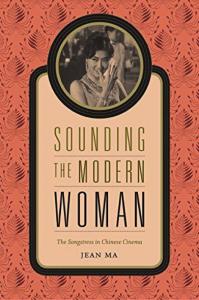 Jean Ma, Sounding the Modern Woman: The Songstress in Chinese Cinema. Durham: Duke University Press, 2015. 296 pp. ISBN: 978-0-8223-5876-3 (Paperback: $25.95); ISBN: 978-0-8223-5865-7 (Hardback: $94.95)