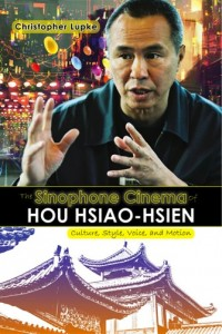 Christopher Lupke, The Sinophone Cinema of Hou Hsiao-hsien: Culture, Style, Voice, and Motion . Amherst, NY: Cambria Press, 2016. 387pp. ISBN: 9781604979138 Hardback: $124.99