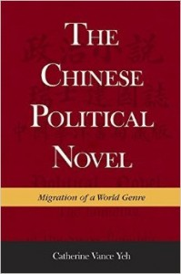 Catherine Vance Yeh, The Chinese Political Novel: Migration of a World Genre. Cambridge: Harvard University Asia Center, 2015. 442 pp. ISBN: 9780674504356 Hardcover: $59.95 • £47.95 • €54.00