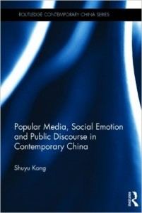Shuyu Kong, Popular Media, Social Emotion and Public Discourse in Contemporary China. London and New York: Routledge, 2014. 154 pp. ISBN: 978-0-415-71989-6 (Hardback: $140)