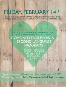 Invitation to event. Friday 2/14. Chair massages, theraband class, biometric screenings, snacks, socializing, intercultural and interdepartmental. College of Education & Hhuman ecology, Department of Teaching & learning. combined English as a second language programs. Opne House. Arps Hall, Room 060, 2-4pm. Special bonus: 10minute chair massages 1-5pm. Sign up at go.osu.edu/eslchairmassage.