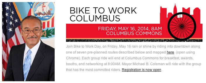 Screen shot of bike to work columbus webpage, featuring a photo of mayor Coleman, a red banner w/ the skyline of columbus, and the following text. Join Bike to Work Day, on Friday, May 16 rain or shine by riding into downtown along one of seven pre-planned routes described below and mapped here  (open using Chrome). Each group ride will end at Columbus Commons for breakfast, awards, booths, and networking at 8:00AM. Mayor Michael B. Coleman will ride with the group that has the most committed riders. Registration is now open.