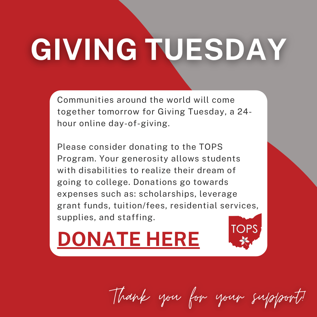 "GIVING TUESDAY is written at the top of the image in white, bolded text. The image background is scarlet and gray. In the center of the image, there is a white box with text inside. The text reads: ""Communities around the world will come together tomorrow for Giving Tuesday, a 24-hour online day-of-giving. Please consider donating to the TOPS Program. Your generosity allows students with disabilities to realize their dream of going to college. Donations go towards expenses such as: scholarships, leverage grant funds, tuition/fees, residential services, supplies, and staffing."" The bottom of the white box has a link to the donation page in red, bolded text that says ""DONATE HERE"" with the TOPS logo next to it. ""The bottom of the image says Thank you for your support!"" in white, script text.  Donations can be made here: https://www.giveto.osu.edu/makeagift/OnlineGivingDonation.aspx?Source_Code=WA&Fund=313451"