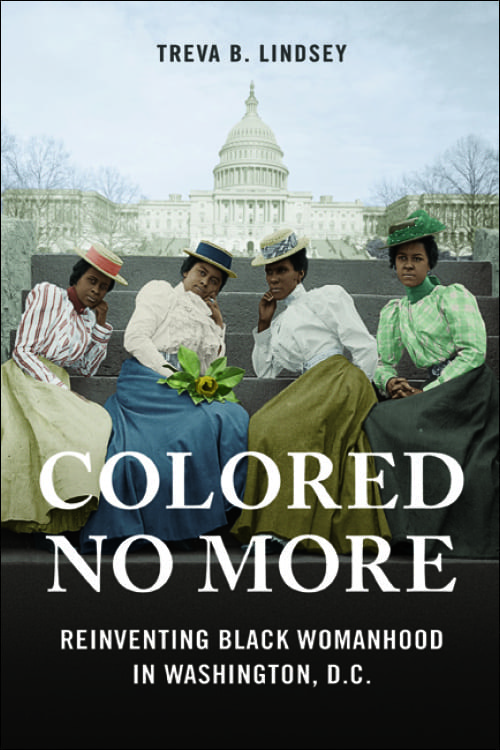 Colored No More: Reinventing Black Womanhood in Washington, D.C. by Dr. Treva Lindsey