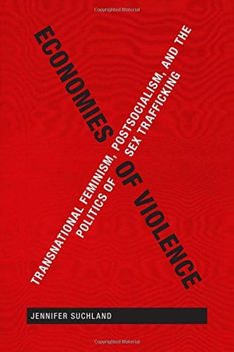Economies of Violence: Transnational Feminist, Postcolonialism, and the Politics of Sex Trafficking by Dr. Jennifer Suchland