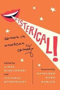 Hysterical: Women in American Comedy edited by Dr. Linda Mizejewski and Dr. Victoria Sturtevant