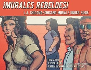 ¡Murales Rebeldes! L.A. Chicana/Chicano Murals Under Siege edited by Dr. Guisela Latorre, Erin Curtis, and Jessica Hough