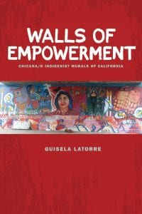 Walls of Empowerment: Chicana/o Indigenist Murals of California by Dr. Guisela Latorre