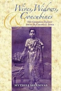 Wives, Widows, and Concubines: The Conjugal Family Ideal in Colonial India by Dr. Mytheli Sreenivas