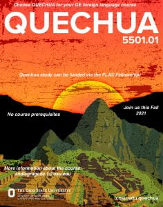 Quechua 5501.01. Choose Quechua for your GE foreign language course. Quechua study can be funded via the FLAS Fellowship. No course prerequisites. Join us this Fall 2021. For more information about the course, email andiagrageda.1@osu.edu.
