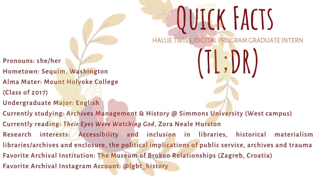 Quick Facts about Hallie (TL;DR)  Pronouns: she/her Hometown: Sequim, Washington Alma Mater: Mount Holyoke College (2017) Undergraduate Major: English Currently studying: Archives Management & History @ Simmons University (West campus) Currently reading: Their Eyes Were Watching God, Zora Neale Hurston Research interests: Accessibility and inclusion in libraries, historical materialism, libraries/archives and enclosure, the political implications of public service, archives and trauma Favorite Archival Institution: The Museum of Broken Relationships (Zagreb, Croatia) Favorite Archvival Instagram Account: @lgbt_history