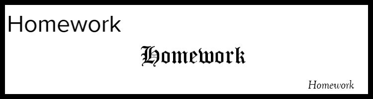 The word Homework appears in a clear sans serif font, an ornate font, and a small italicized font.