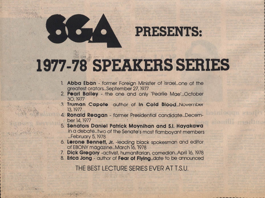 "SGA Presents: 1977 - 78 Speakers Series 1. Abba Eban former Foreign Minister of Israel, of the greatest orators, September 27, 1977. 2. Pearl Bailey the one and only ""Pearlie Mae"" October 30, 1977. 3. Truman Capote author of In Cold Blood November 13, 1977. 4. Ronald Reagan former Presidential candidate December 14, 1977. 5. Senators Daniel Patrick Moynihan and S. I. Hayakawa in a debate two of the Senate's most flamboyant members February 5, 1978. 6. Lerone Bennett Jr. leading black spokesman and editor of Ebony magazine March 16, 1978. 7. Dick Gregory activist, humanitarian, comedian April 16, 1978. 8. Erica Jong author of Fear of Flying date to be announced. The best lecture series ever at TSU"
