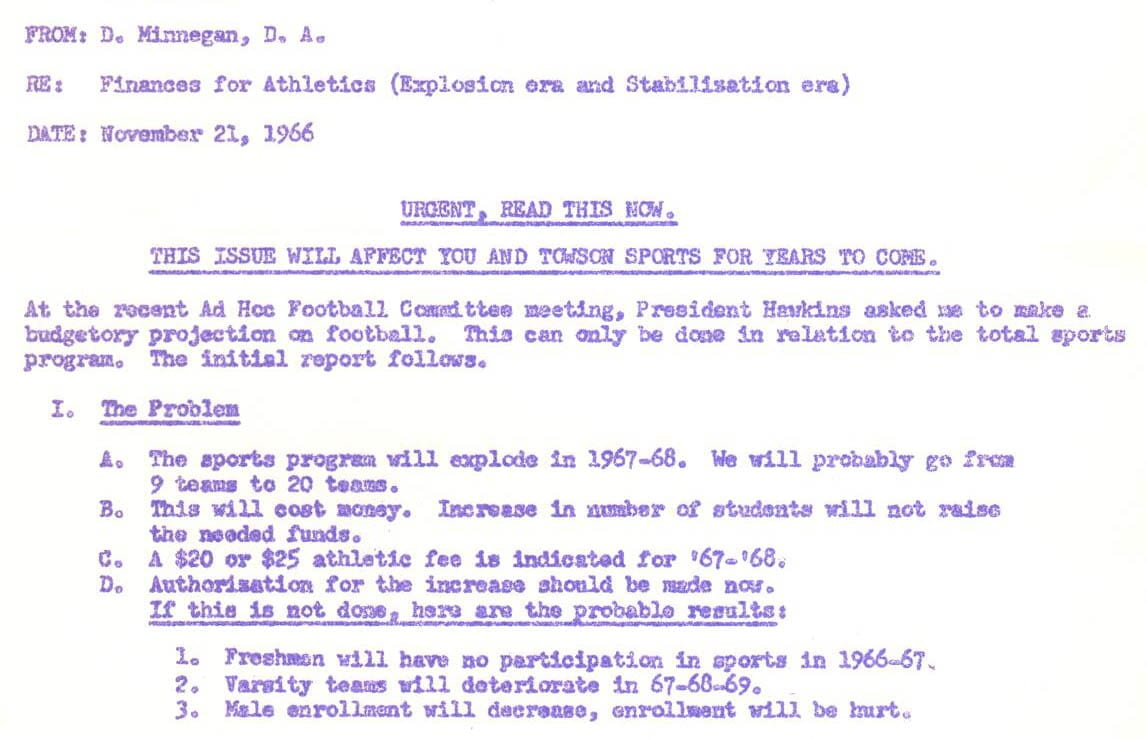 Memo reads: From: D. Minnegan, D.A. Re: Finances for Athletics (Explosion era and Stabilization era) Date: November 21, 1966 URGENT, READ THIS NOW. THIS ISSUE WILL AFFECT YOU AND TOWSON SPORTS FOR YEARS TO COME. At the recent Ad Hoc Football Committee meeting, President Hawkins asked me to make a budgetary projection on football. This can only be done in relation to the total sports program. The initial report follows. I. The Problem A. The sports Program will explode in 1967-68. We will probably go from 9 team to 20 teams. B. This will cost money. Increase in number of students will not raise the needed funds. C. A $20 or $25 athletic fee is indicated for '67-'68. D. Authorization for the increase should be made now. If this is not done, here are the probable results: 1. Freshmen will have no participation in sports in 1966-67. 2. Varsity teams will deteriorate in 67-68-69. 3. Male enrollment will decrease, enrollment will be hurt.