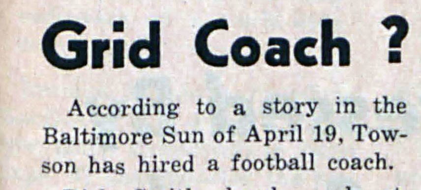 Headline & opening line reads: Grid Coach? According to a story in the Baltimore Sun of April 19, Towson has hired a football coach.
