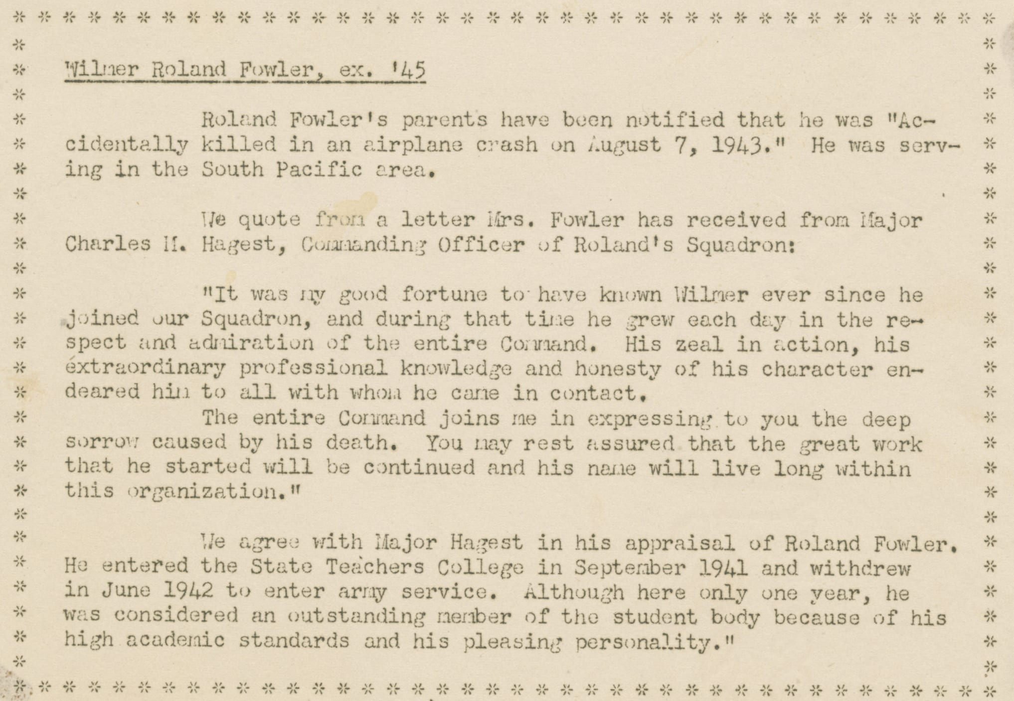 """Image from newsletter. It reads: Wilmer Roland Fowler, ex. '45. Roland Fowler's parents have been notified that he was """"Accidentally killed in an airplane crash on August 7, 1943."""" He was serving in the South Pacific area. We quote from a letter Mrs. Fowler received from Charles M. Hagest, Commanding Officer of Roland's Squadron: """"It was my good fortune to have known Wilmer ever since he joined our Squadron, and during that time he grew each day in the respect and admiration of the entire Command. His zeal in action, his extraordinary professional knowledge and honesty of his character endeared him to all with whom he came in contact. The entire Command joins me in expressing to you the sorrow caused by his death. You may rest assured that the great work that he started will be continued and his name will live long within this organization."""" We agree with Major Hagest in his appraisal of Roland Fowler. He entered the State Teachers College in September 1941 and withdrew in June 1942 to enter army service. Although here only one year, he was considered and outstanding member of the student body because of his high academic standards and his pleasing personality."""
