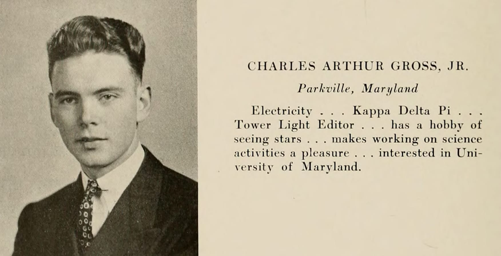 Senior photo of Gross. His bio reads: Charles Arthur Gross, Jr. Parkville, Maryland. Electricity . . . Kappa Delta Pi . . . Tower Light Editor . . . has a hobby of seeing stars . . . makes working on science activities a pleasure . . . interested in University of Maryland.