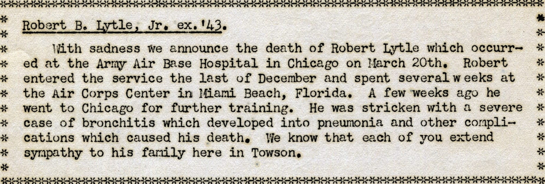 Text from STC Alumni Newsletter, March 1943. Robert B. Lytle, Jr. ex. '43. With sadness we announce the death of Robert Lytle which occurred at the Army Air Base Hospital in Chicago on March 20th. Robert entered the service the last of December and spent several weeks at the Air Corps Center in Miami Beach, Florida. A few weeks ago he went to Chicago for further training. He was stricken with a severe case of bronchitis which developed into pneumonia and other complications which caused his death. We know that each of you extend sympathy to his family here in Towson.