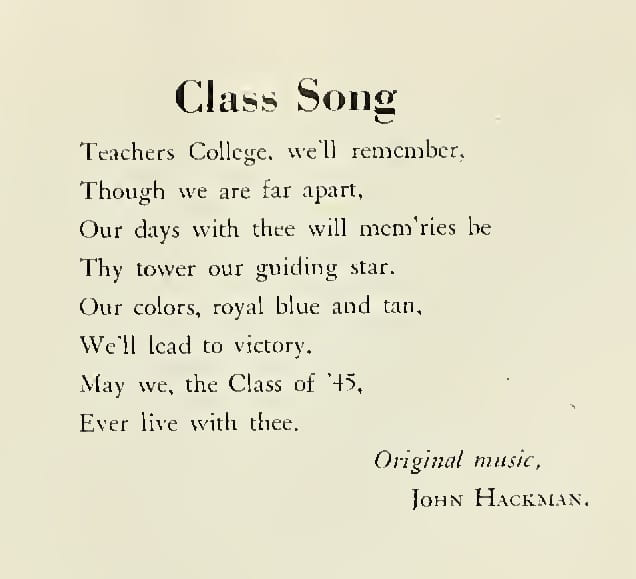 The Class of 1945 song written by Hackman. The words are: Teachers College, we'll remember, Though we are far apart, Our days with thee will mem'ries be Thy tower our guiding star. Our colors, royal blue and tan, We'll lead to victory. May we, the Class of '45, Ever live with thee. Original music, John Hackman