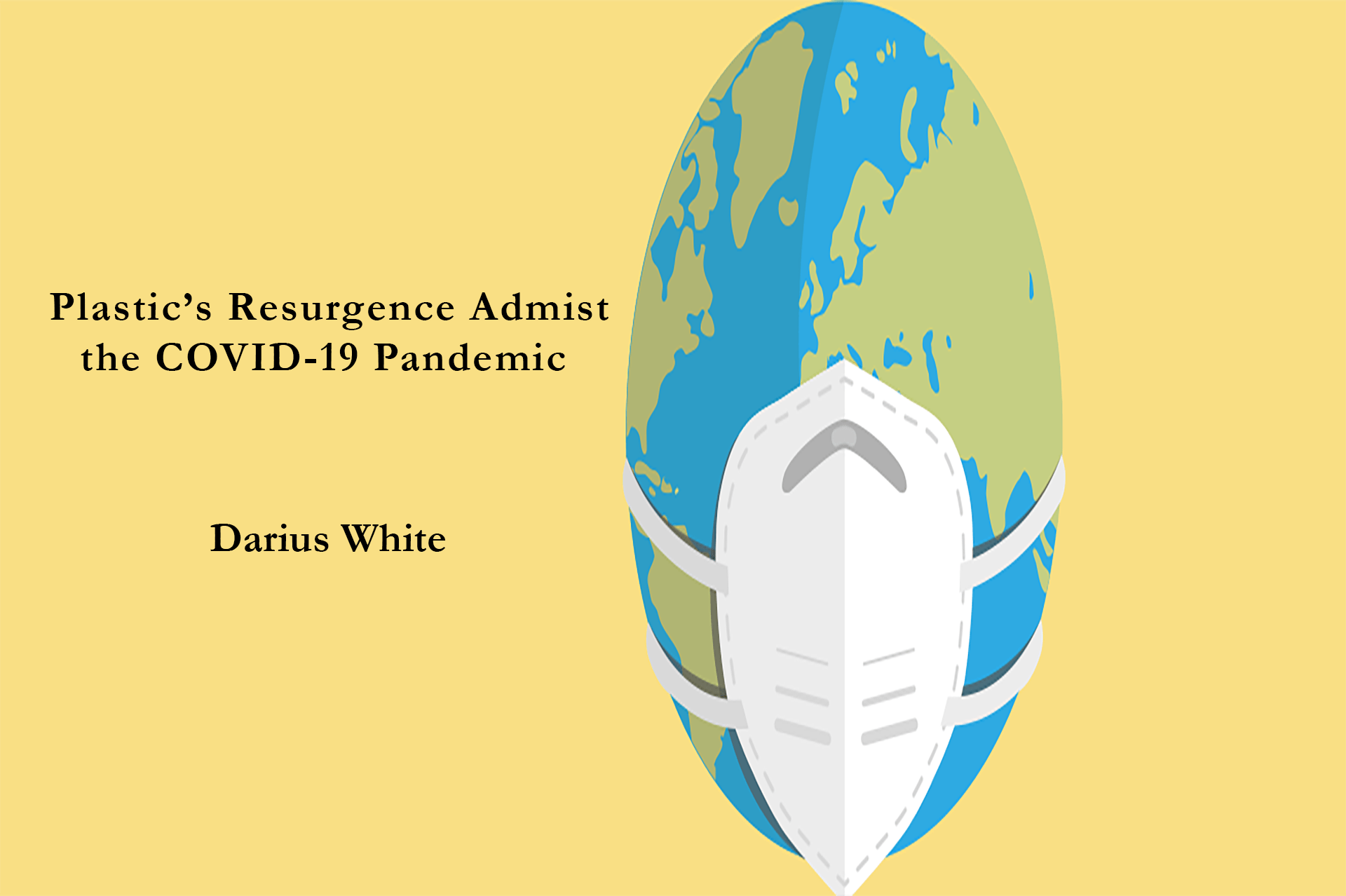 Picture of the Earth wearing a mask. Title: Plastic's Resurgence Amidst the COVID-19 Pandemic Author: Darius White